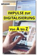 Impulse zur Digitalisierung von A bis Z: Fakten, Meinungen, Hinweise & Anregungen zu neuen Denken